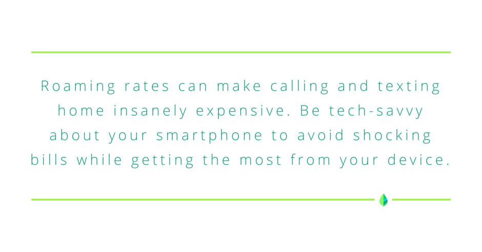 Roaming rates can make calling and texting home insanely expensive. Be tech-savvy about your smartphone to avoid shocking bills while getting the most from your device.