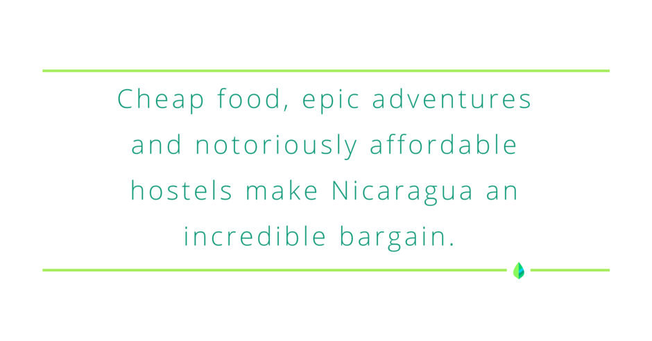 """""""Cheap food, epic adventures, and notoriously affordable hostels make Nicaragua an incredible bargain."""" -Mint Blog"""