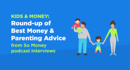 Kids & Money: Round-up of Best Money & Parenting Advice from So Money Podcast Interviews