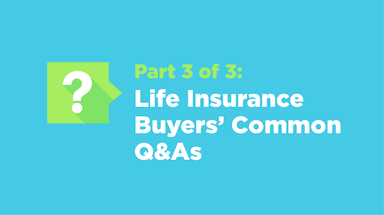 Part 3 of 3: Life Insurance Buyers' Common Q&As