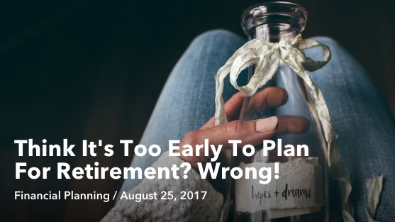 Aug 25 Think It's Too Early To Plan For Retirement
