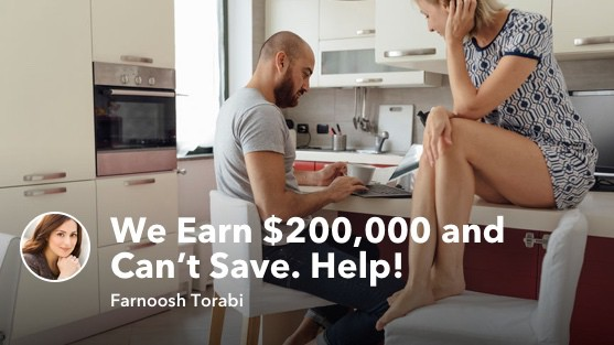 We Earn $200,000 and Can't Save. Help!