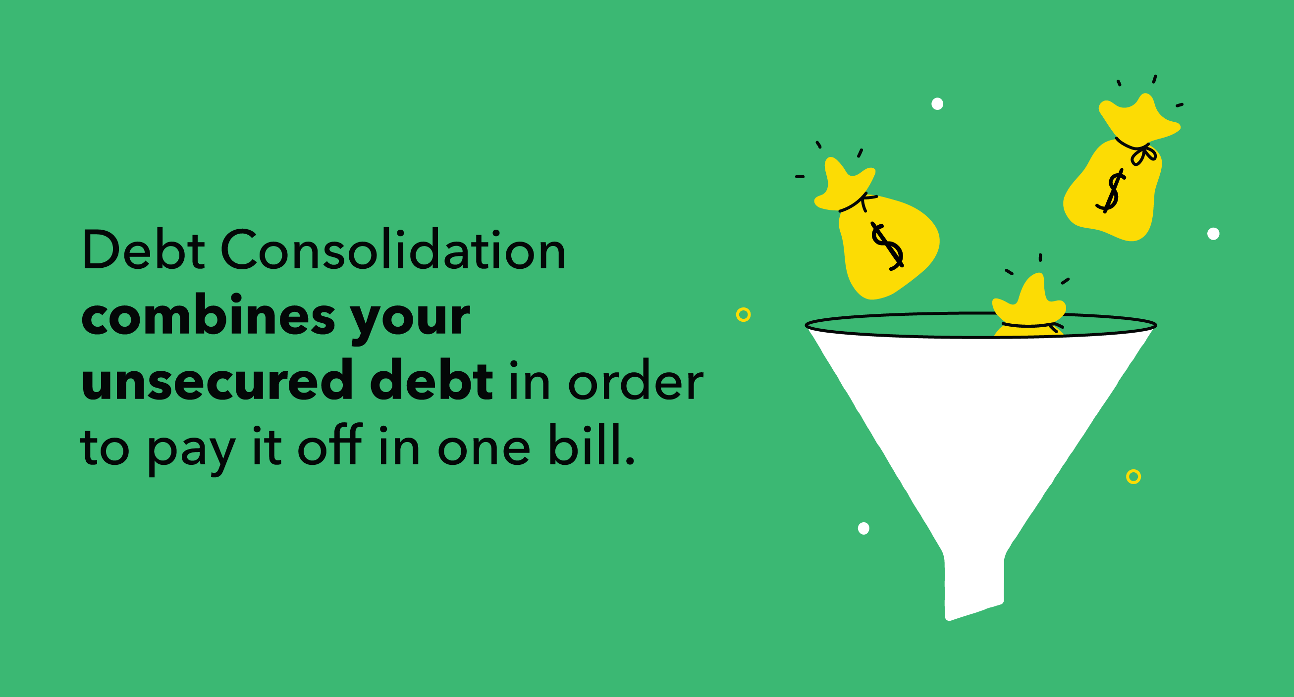 Debt Consolidation combines your unsecured debt in order to pay it off in one bill.