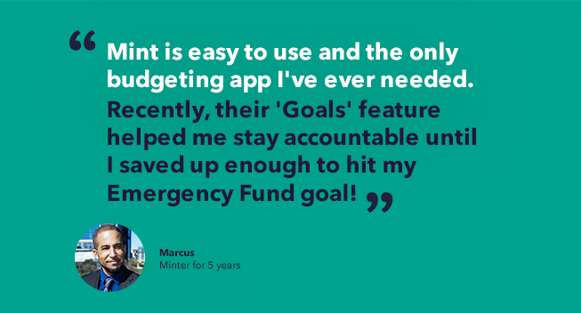 Marcus' minter story quote - Mint is easy to use and the only budgeting app I've ever needed. Recently, their 'Goals' feature helped me stay accountable until I saved up enough to hit my Emergency Fund goal!